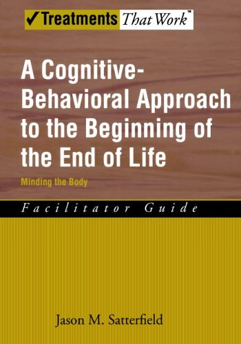 A Cognitive Behavioral Approach to the Beginning of the End of Life, Minding the Body: Facilitator Guide (Treatments That Work)